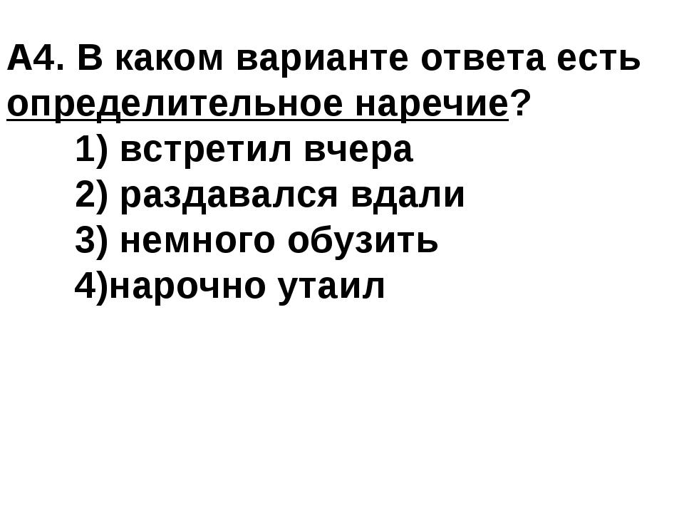 А4. В каком варианте ответа есть определительное наречие? 1) встретил вчера...