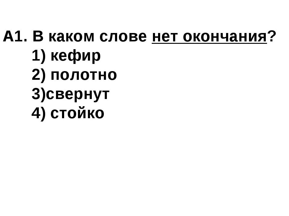 А1. В каком слове нет окончания? 1) кефир 2) полотно 3)свернут 4) стойко