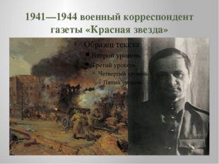 1941—1944 военный корреспондент газеты «Красная звезда»