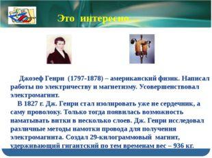 Джозеф Генри (1797-1878) – американский физик. Написал работы по электричест