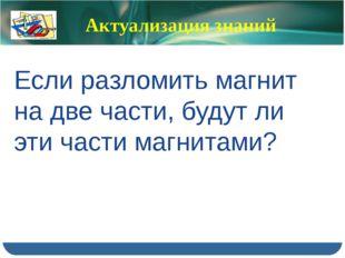 Актуализация знаний Если разломить магнит на две части, будут ли эти части ма