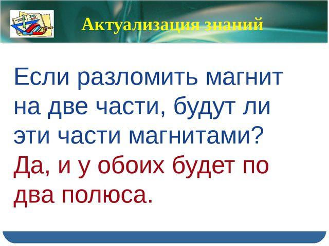 Актуализация знаний Если разломить магнит на две части, будут ли эти части ма...
