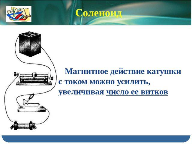 Магнитное действие катушки с током можно усилить, увеличивая число ее витков...
