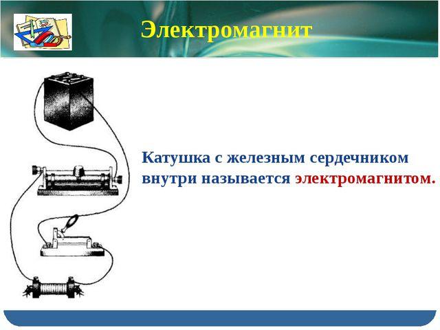 Катушка с железным сердечником внутри называется электромагнитом. Электромагнит