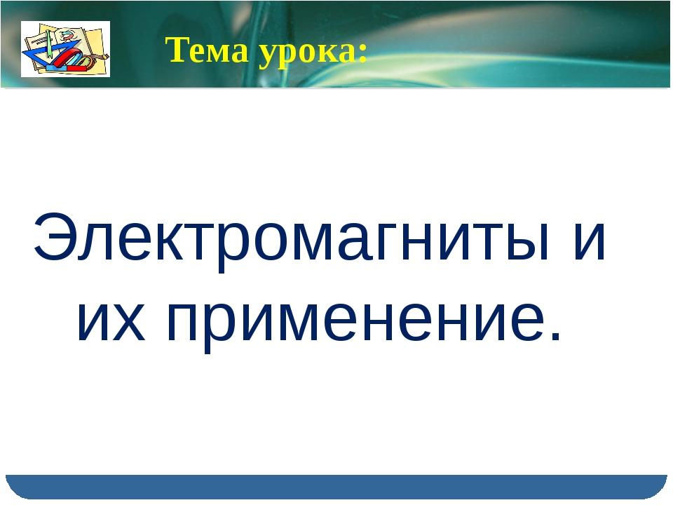 Тема урока: Электромагниты и их применение.