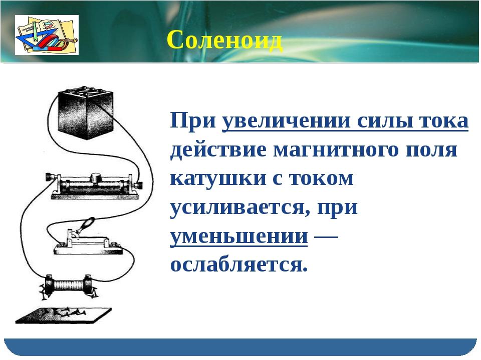 При увеличении силы тока действие магнитного поля катушки с током усиливается...
