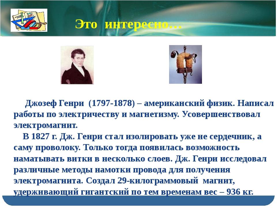 Джозеф Генри (1797-1878) – американский физик. Написал работы по электричест...