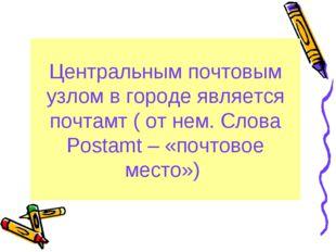 Центральным почтовым узлом в городе является почтамт ( от нем. Cлова Postamt