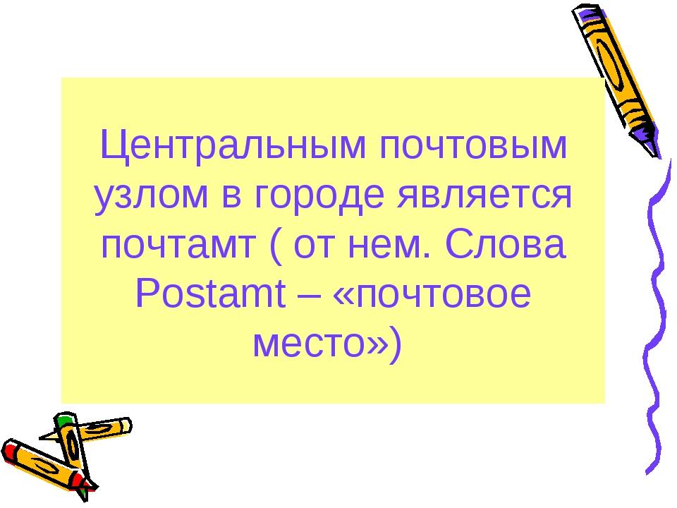 Центральным почтовым узлом в городе является почтамт ( от нем. Cлова Postamt...