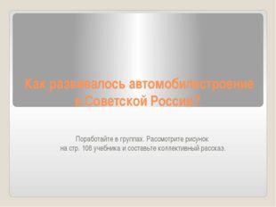 Как развивалось автомобилестроение в Советской России? Поработайте в группах.