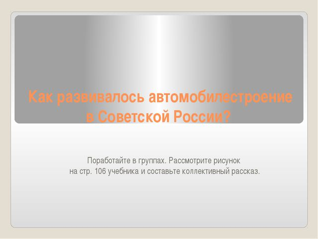 Как развивалось автомобилестроение в Советской России? Поработайте в группах....