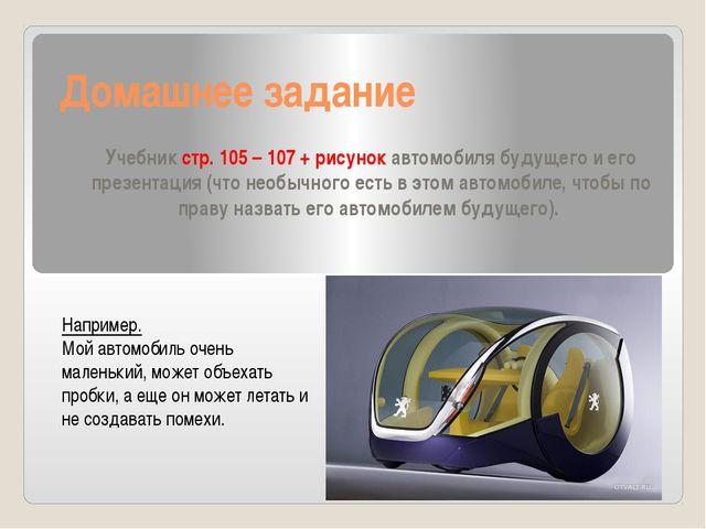 Домашнее задание Учебник стр. 105 – 107 + рисунок автомобиля будущего и его п...