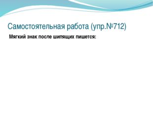 Самостоятельная работа (упр.№712) Мягкий знак после шипящих пишется: