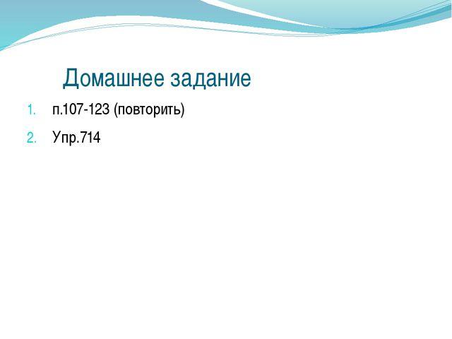 Домашнее задание п.107-123 (повторить) Упр.714