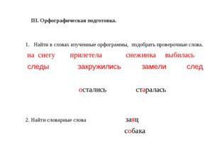 III. Орфографическая подготовка. Найти в словах изученные орфограммы, подобра