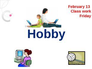February 13 Class work Friday Hobby