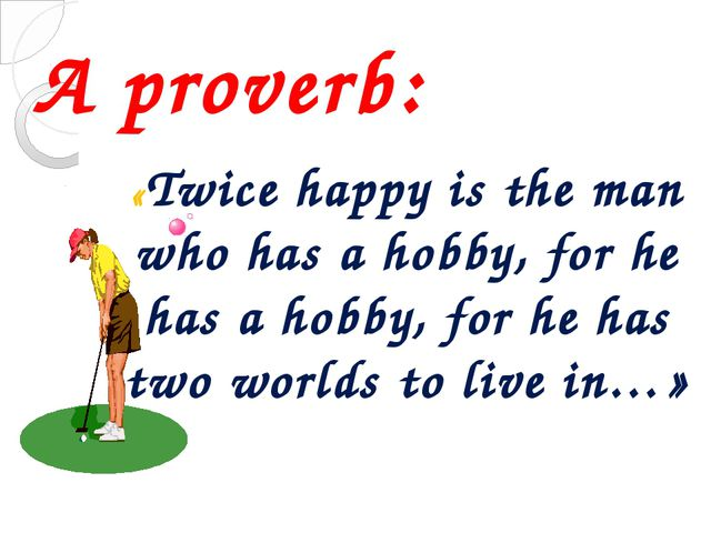 A proverb: «Twice happy is the man who has a hobby, for he has a hobby, for h...