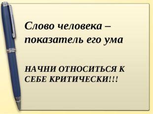 НАЧНИ ОТНОСИТЬСЯ К СЕБЕ КРИТИЧЕСКИ!!! Слово человека – показатель его ума