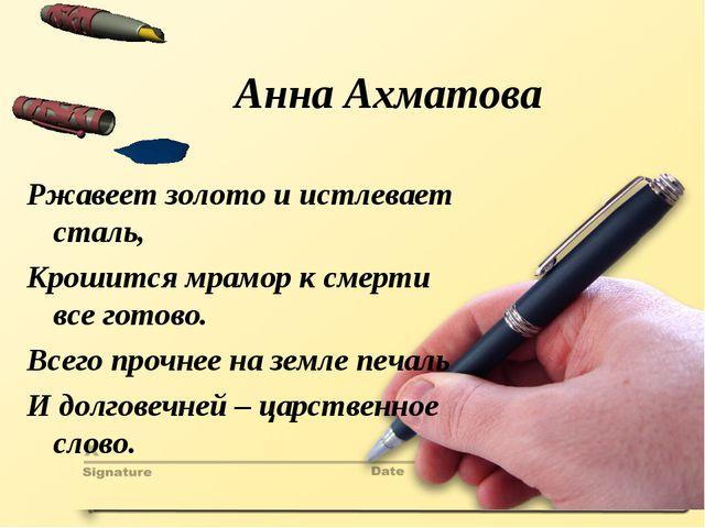 Анна Ахматова Ржавеет золото и истлевает сталь, Крошится мрамор к смерти все...