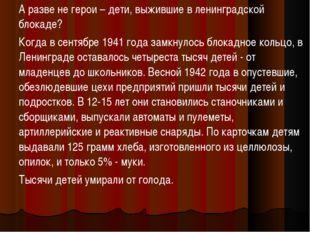 А разве не герои – дети, выжившие в ленинградской блокаде? Когда в сентябре 1