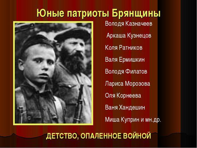 Юные патриоты Брянщины ДЕТСТВО, ОПАЛЕННОЕ ВОЙНОЙ Володя Казначеев Аркаша Кузн...