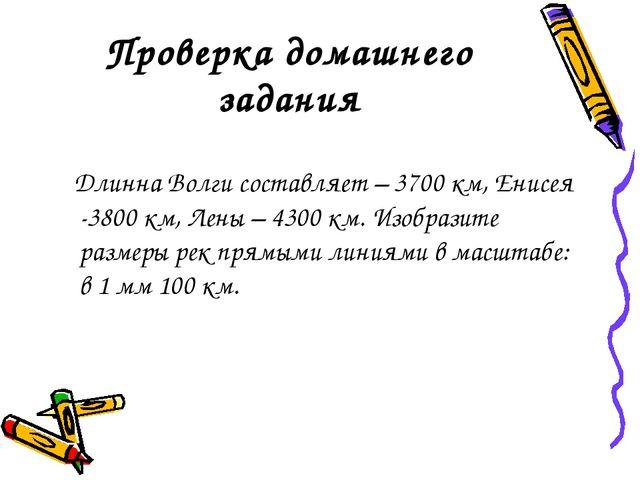 Проверка домашнего задания Длинна Волги составляет – 3700 км, Енисея -3800 км...