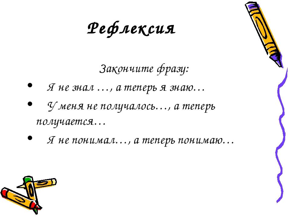 Рефлексия Закончите фразу: Я не знал …, а теперь я знаю… У меня не полу...
