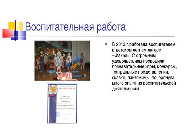 Воспитательная работа В 2013 г.работала воспитателем в детском летнем лагере...