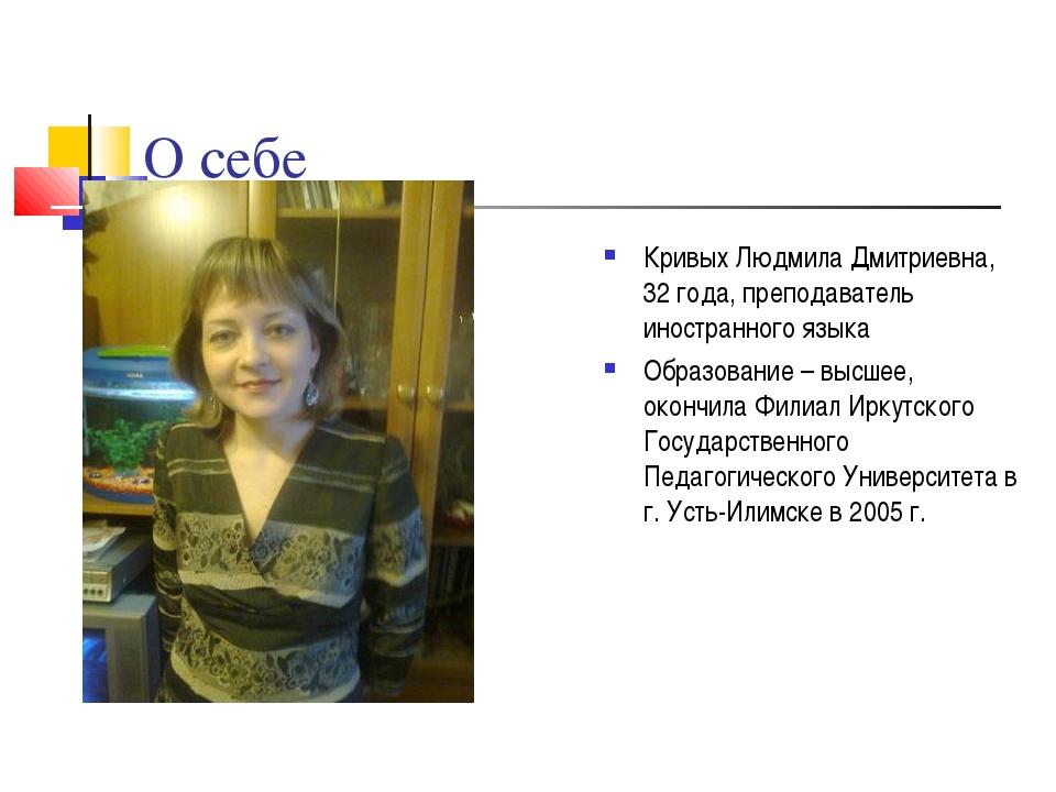 О себе Кривых Людмила Дмитриевна, 32 года, преподаватель иностранного языка...