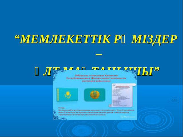 """""""МЕМЛЕКЕТТІК РӘМІЗДЕР – ҰЛТ МАҚТАНЫШЫ"""""""