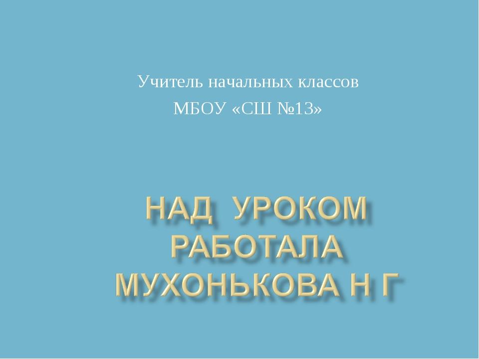 Учитель начальных классов МБОУ «СШ №13»