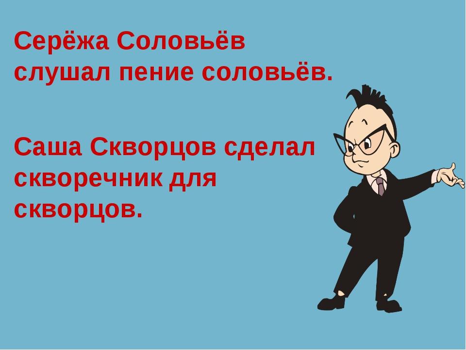 Серёжа Соловьёв слушал пение соловьёв. Саша Скворцов сделал скворечник для ск...