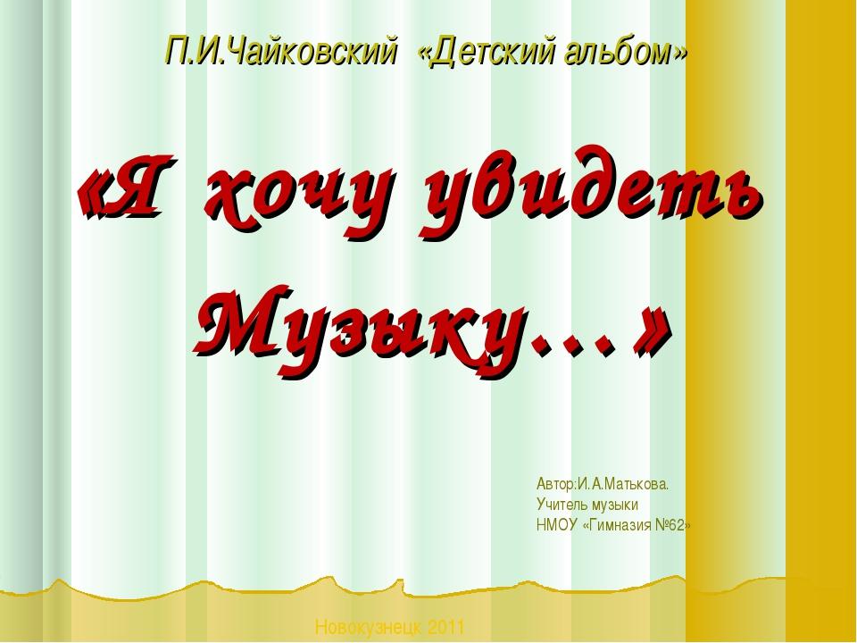 П.И.Чайковский «Детский альбом» «Я хочу увидеть Музыку…» Автор:И.А.Матькова....