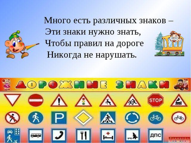 Много есть различных знаков – Эти знаки нужно знать, Чтобы правил на дороге...
