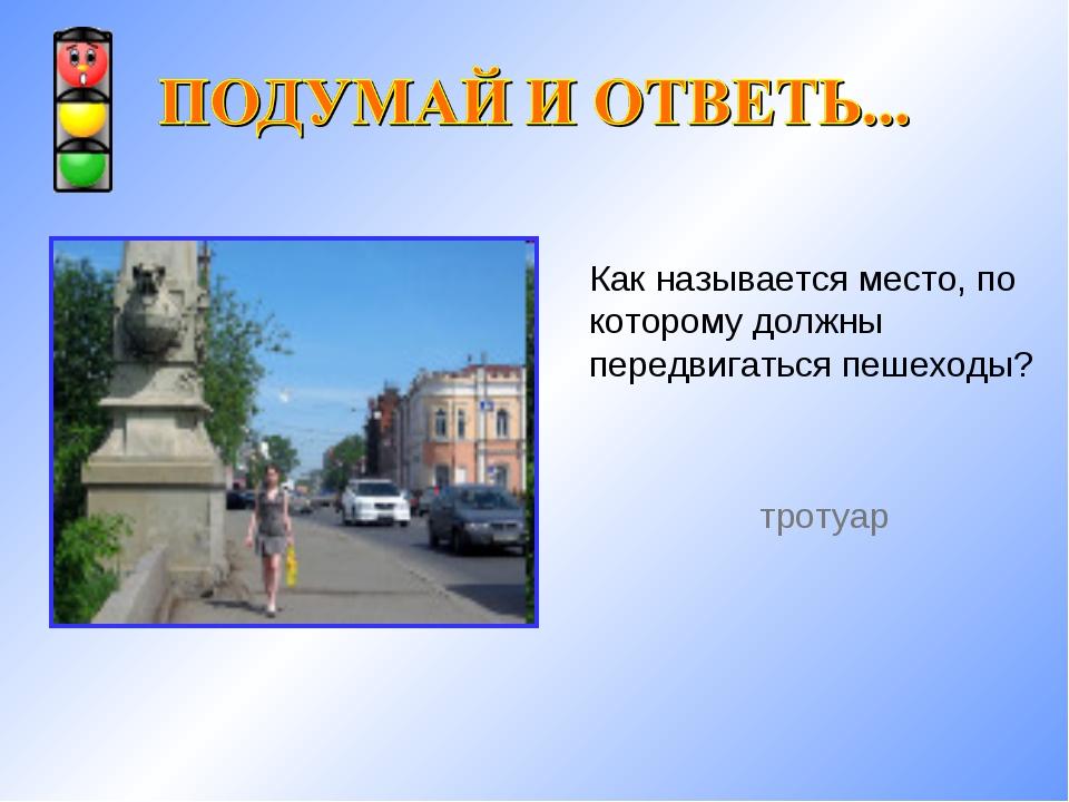 Как называется место, по которому должны передвигаться пешеходы? тротуар