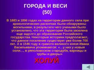 ГОРОДА И ВЕСИ (50) В 1883 и 1896 годах на территории данного села при археоло