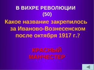 В ВИХРЕ РЕВОЛЮЦИИ (50) Какое название закрепилось за Иваново-Вознесенском пос
