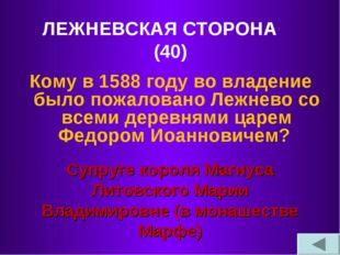 ЛЕЖНЕВСКАЯ СТОРОНА (40) Кому в 1588 году во владение было пожаловано Лежнево