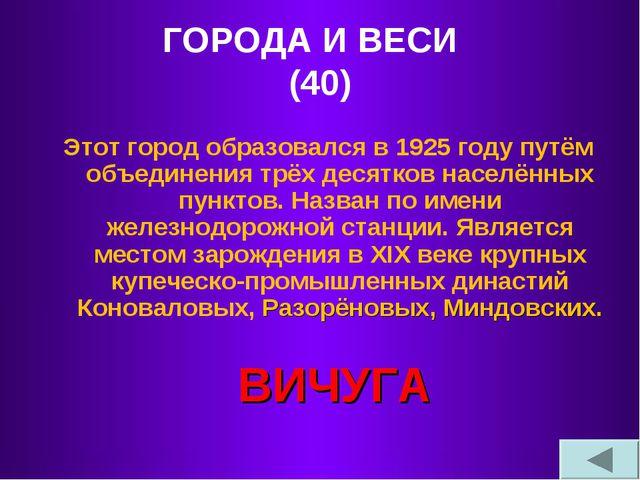 ГОРОДА И ВЕСИ (40) Этот город образовался в 1925 году путём объединения трёх...