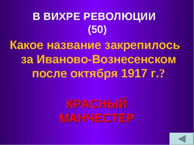 В ВИХРЕ РЕВОЛЮЦИИ (50) Какое название закрепилось за Иваново-Вознесенском пос...