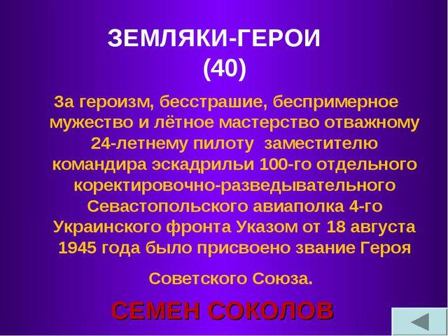 ЗЕМЛЯКИ-ГЕРОИ (40) За героизм, бесстрашие, беспримерное мужество и лётное мас...