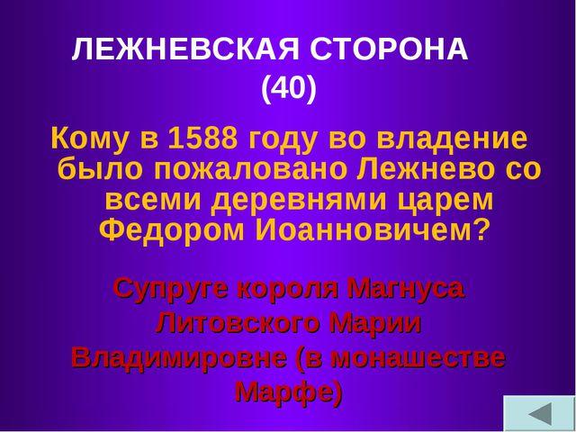 ЛЕЖНЕВСКАЯ СТОРОНА (40) Кому в 1588 году во владение было пожаловано Лежнево...