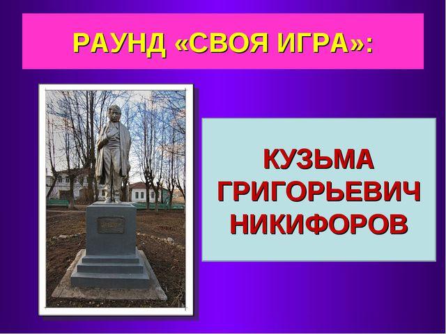 РАУНД «СВОЯ ИГРА»: КУЗЬМА ГРИГОРЬЕВИЧ НИКИФОРОВ