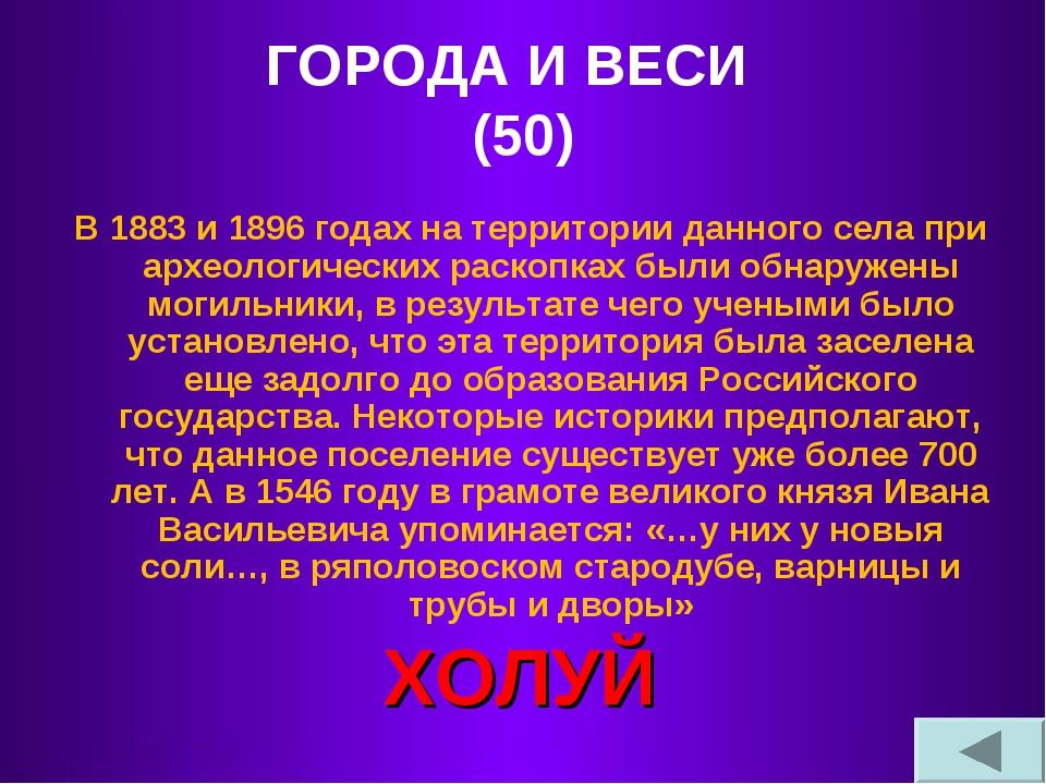 ГОРОДА И ВЕСИ (50) В 1883 и 1896 годах на территории данного села при археоло...