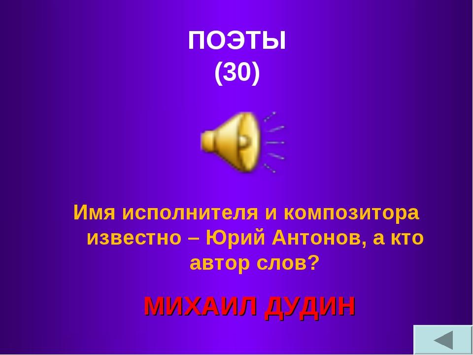 ПОЭТЫ (30) Имя исполнителя и композитора известно – Юрий Антонов, а кто авто...