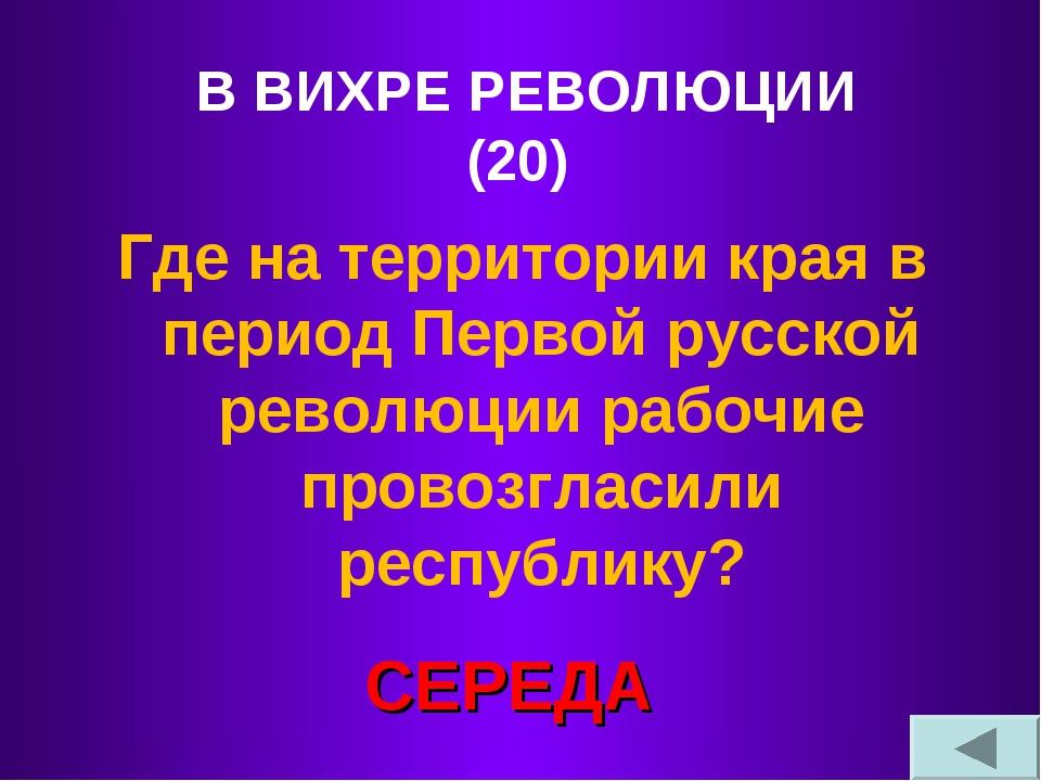 В ВИХРЕ РЕВОЛЮЦИИ (20) Где на территории края в период Первой русской революц...