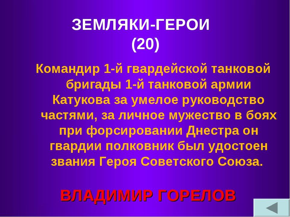 ЗЕМЛЯКИ-ГЕРОИ (20) Командир 1-й гвардейской танковой бригады 1-й танковой арм...