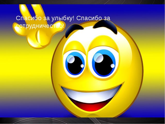 Спасибо за улыбку! Спасибо за сотрудничество!