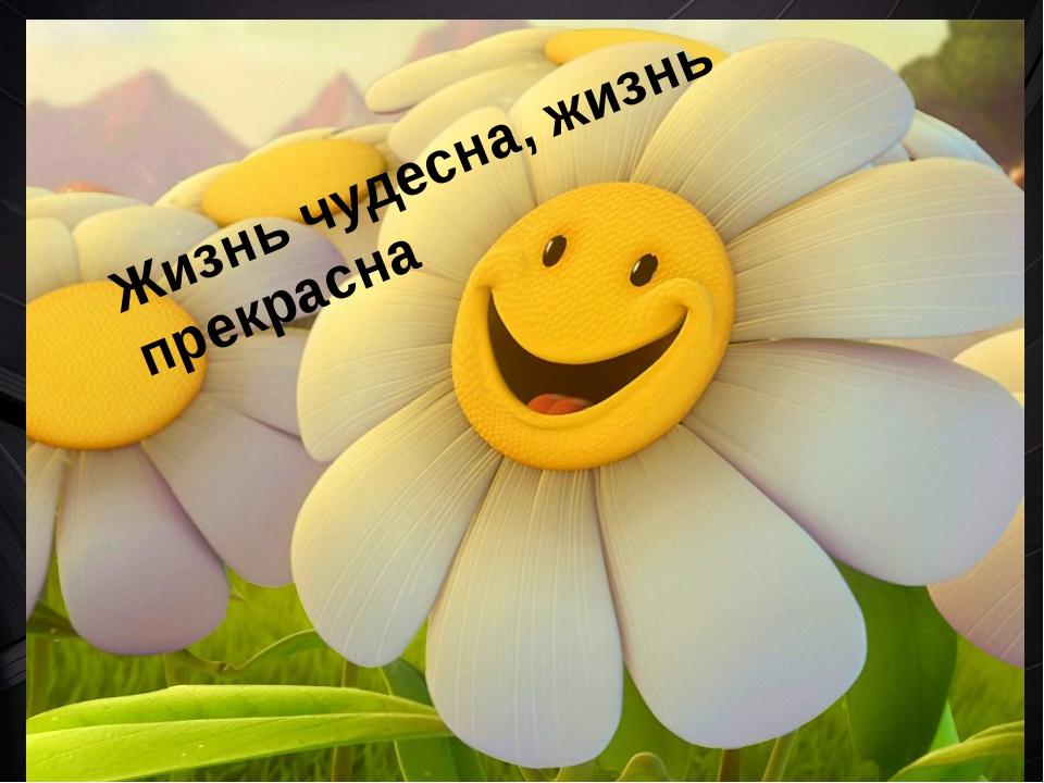 Жизнь чудесна, жизнь прекрасна