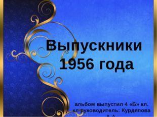 Выпускники 1956 года альбом выпустил 4 «Б» кл. кл руководитель: Курдяпова А.